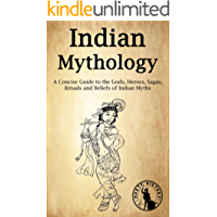 Indian Mythology: A Concise Guide to the Gods, Heroes, Sagas, Rituals and Beliefs of Indian Myths (English Edition)