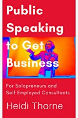 Public Speaking to Get Business: For Solopreneurs and Self-Employed Consultants Kindle Edition
