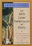 Las siete leyes espirituales del exito / The Seven Spiritual Laws of Success: Una guia practica para la realizacion de tus suenos / A Personal Guide to Fulfillment of Your Dreams (Chopra, Deepak)