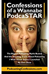 Confessions of a Wannabe PodcaSTAR: The Biggest Podcasting Myths Busted - and the Shocking Truths about Podcasting I Wish I Knew Before I Launched My Own Show (Digital Creators Academy Book 3) Kindle Edition