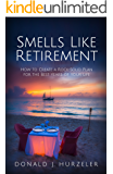Smells Like Retirement: How to Create a Rock-Solid Plan for the Best Years of Your Life