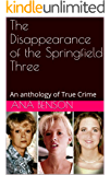The Disappearance of the Springfield Three: An anthology of True Crime