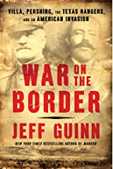 War on the Border: Villa, Pershing, the Texas Rangers, and an American Invasion Kindle Edition