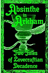 Absinthe in Arkham: Two Tales of Lovecraftian Decadence: A Penny Dreadful Entertainment (Hoade's Penny Dreadfuls) (Volume 2)