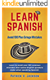 Learn Spanish: Avoid 100-Plus Gringo Mistakes: Learn To Avoid Over 100 Common Mistakes That Native English Speakers Make When Speaking Spanish