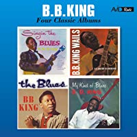Four Classic Albums (Singin' the Blues / B.B. King Wails / The Blues / My Kind of Blues) [Remastered]
