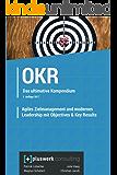 Agiles Zielmanagement und modernes Leadership mit Objectives & Key Results (OKR): Das ultimative Kompendium