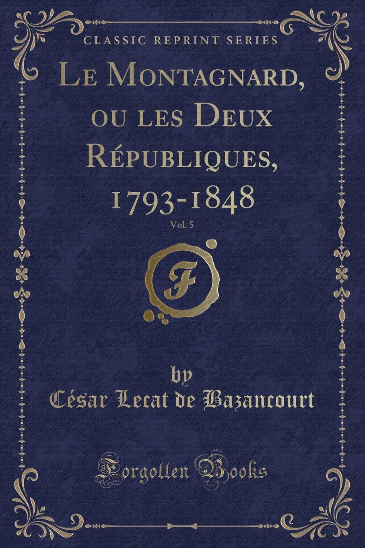 Le Montagnard, ou les Deux Républiques, 1793-1848, Vol. 5 (Classic Reprint) (French Edition) pdf epub