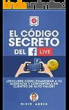 EL CÓDIGO SECRETO DEL FACEBOOK LIVE: Descubre Cómo Enamorar A Tu Audiencia Y Convertirlos En Clientes De Alto Valor (Los Códigos Secretos de Internet nº 1)