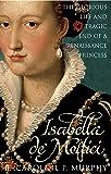 Isabella de'Medici: The Glorious Life and Tragic End of a Renaissance Princess