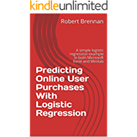 Predicting Online User Purchases With Logistic Regression: A simple logistic regression example in both Microsoft Excel and Minitab (English Edition)