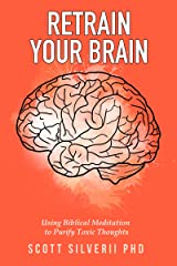 Retrain Your Brain: Using Biblical Meditation To Purify Toxic Thoughts Kindle Edition