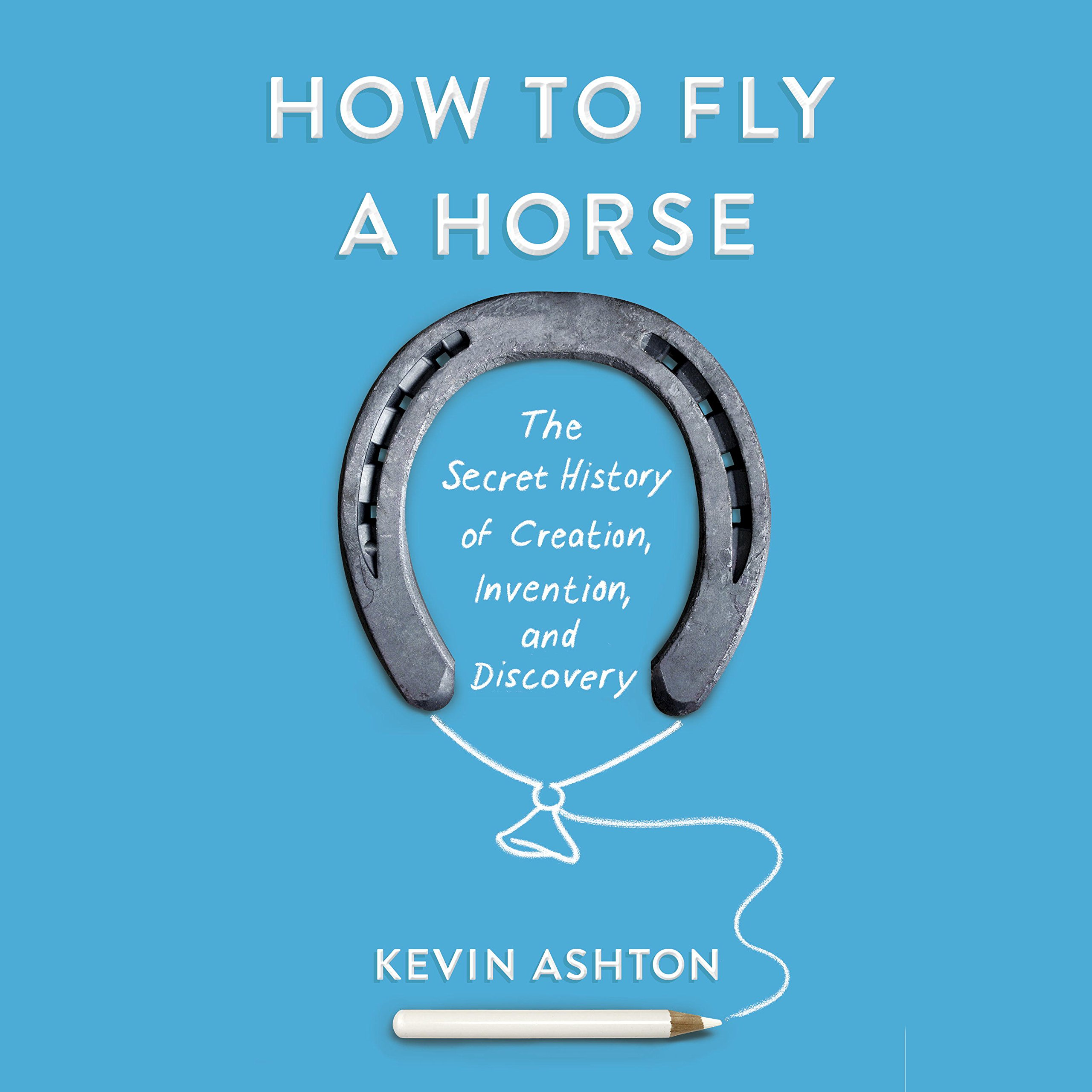 How To Fly A Horse  The Secret History Of Creation Invention And Discovery