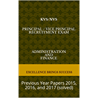 KVS/NVS Principal / Vice Principal Recruitment Exam Administration and Finance: Previous Year Papers 2015, 2016, and 2017 (solved) (Excellence Brings Success Series Book 17)