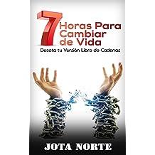 7 Horas para Cambiar de Vida: Desata tu Versión Libre de Cadenas (Spanish Edition) Apr 5, 2016