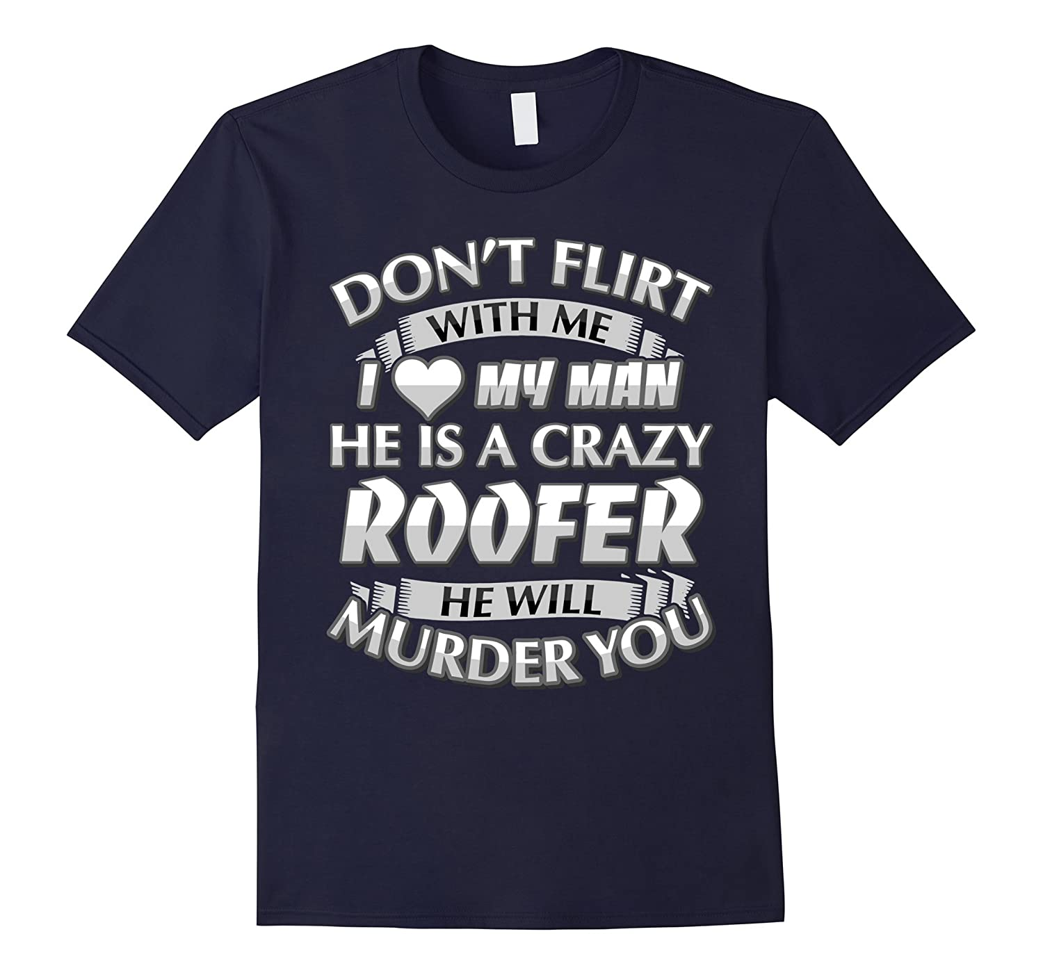 Don't Flirt With Me I Love My Crazy Roofer T-shirt
