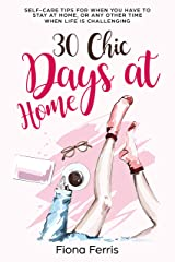 30 Chic Days at Home: Self-care tips for when you have to stay at home, or any other time when life is challenging Kindle Edition