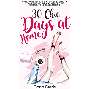 30 Chic Days at Home: Self-care tips for when you have to stay at home, or any other time when life is challenging
