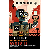 The Future and Why We Should Avoid It: Killer Robots, the Apocalypse and Other Topics of Mild Concern (English Edition)