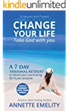 Scriptures and Prayers to Change your life Take God with you: A 7 day 'personal retreat' to refresh your soul & bring life to your purpose.
