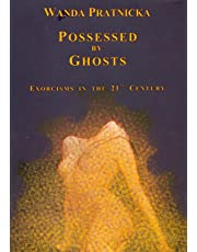 Possessed by Ghosts: Exorcisms in the 21 Century: Exorcisms in the 21st Century