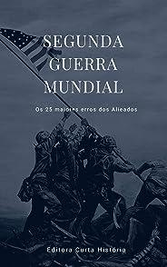 Segunda Guerra Mundial: Os 25 Maiores Erros dos Aliados (Grandes Guerras Livro 1)