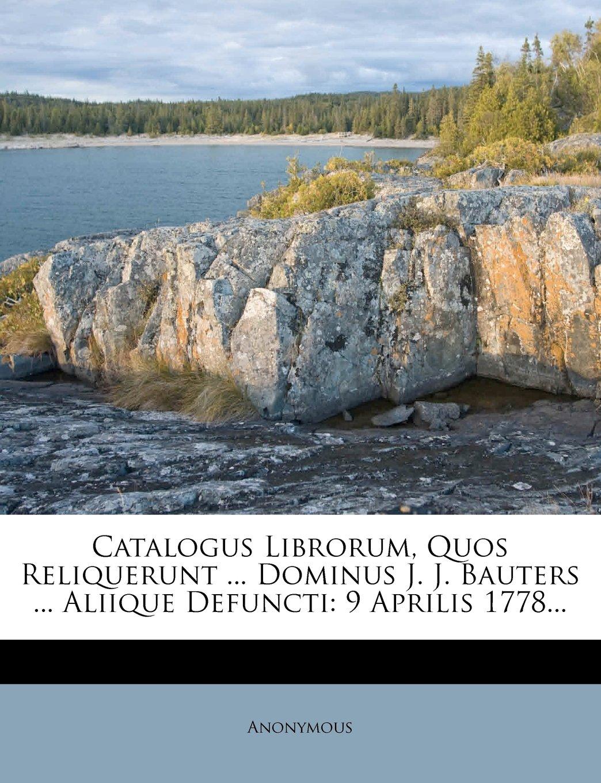 Catalogus Librorum Quos Reliquerunt Dominus J Bauters Aliique Defuncti 9 Aprilis 1778 Latin Edition Paperback October 8 2011