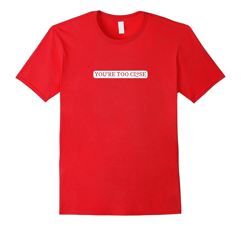 Youre Too Close Humorous T Shirt-TH