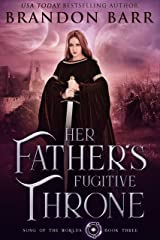 Her Father's Fugitive Throne (Song of the Worlds Book 3) Kindle Edition