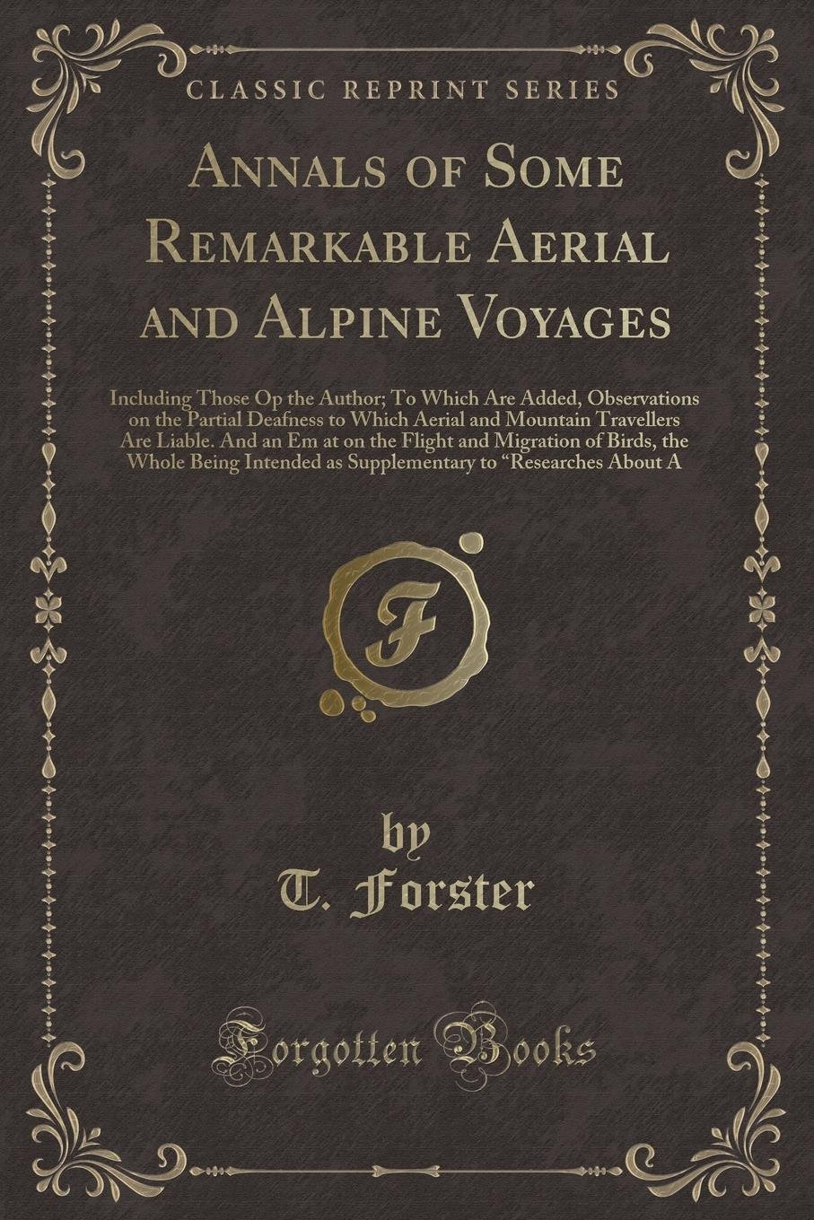 Download Annals of Some Remarkable Aerial and Alpine Voyages: Including Those Op the Author; To Which Are Added, Observations on the Partial Deafness to Which ... Flight and Migration of Birds, the Whole B ebook