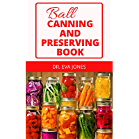 BALL CANNING AND PRESERVING BOOK: Modern Researched Ball Canning Recipes &Methods For Jams & Jellies, Fruits…