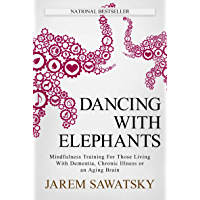 Dancing with Elephants: Mindfulness Training For Those Living With Dementia, Chronic Illness or an Aging Brain (How to Die Smiling Book 1)