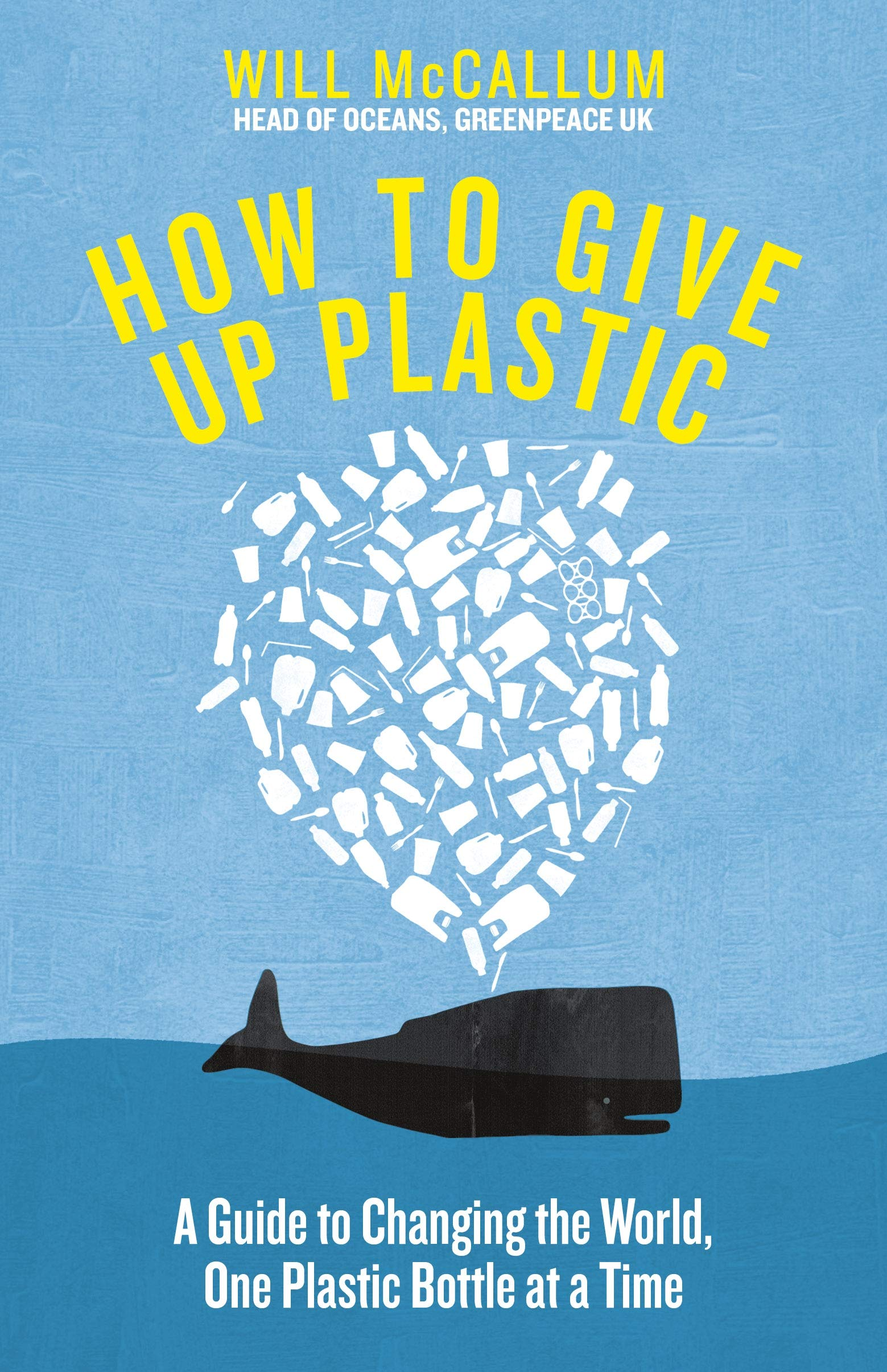Amazon Fr How To Give Up Plastic A Guide To Changing The World One Plastic Bottle At A Time From The Head Of Oceans At Greenpeace And Spokesperson For