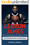 LeBron James: The amazing story of LeBron James – one of basketball's most incredible players! (English Edition)
