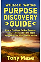 Wallace D. Wattles Purpose Discovery Guide: How to How to Find Your Calling, Purpose, Thing, or Work in Life and Begin Doing What You Were Put Here to Do Kindle Edition