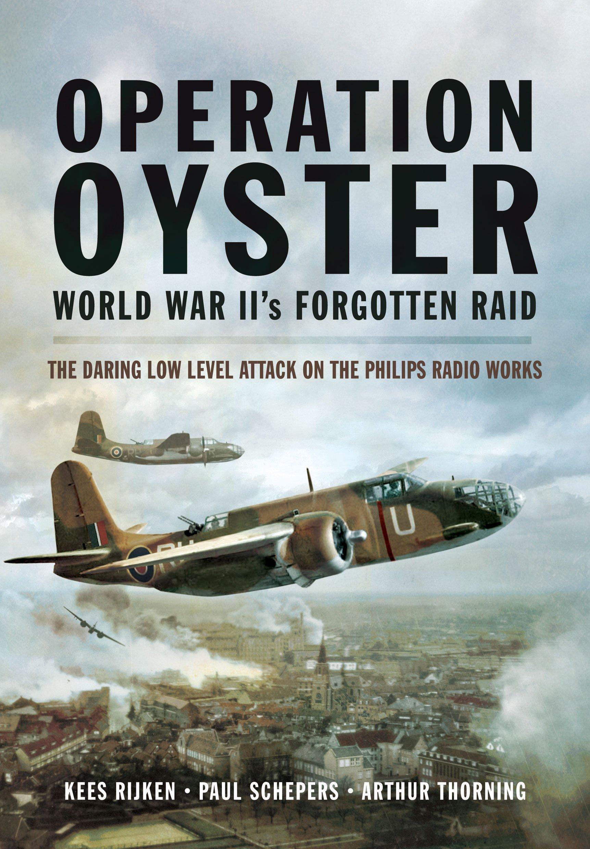 Operation Oyster: WW II's Forgotten Raid: The Daring Low Level ... Operation Oyster: WW II's Forgotten Raid: The Daring Low Level Attack on  the Philips Radio Works: Kees Rijken, Paul Schepers, Arthur G. Thorning: ...