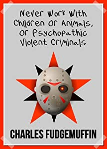 Never Work With Children Or Animals … Or Psychopathic Violent Criminals