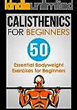 Calisthenics for Beginners: 50 Bodyweight Exercises for Beginners (Bodyweight Exercises, Calisthenics Routines, Calisthenics Workout, Calisthenics Book)