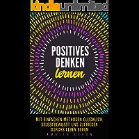 Positives Denken lernen: Mit einfachen Methoden glücklich, selbstbewusst und zufrieden durchs Leben gehen