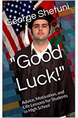 """""""Good Luck!"""": Advice, Motivation, and Life Lessons for Students in High School Kindle Edition"""