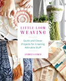 Little Loom Weaving: Quick and Clever Projects for Creating Adorable Stuff