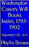 Washington County Will Books Index, 1792-1902: Volumes I-IX - A-Y