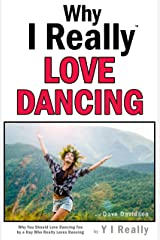 Why I Really Love Dancing: Why You Should Love Dancing Too by a Guy Who Really Loves Dancing Kindle Edition