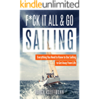 F*ck it All and Go Sailing: Everything You Need to Know to Use Sailing to Get Away from Life