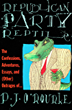 Republican Party Reptile: The Confessions, Adventures, Essays and (Other) Outrages of . . . (O'Rourke, P. J.)