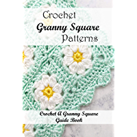 """Crochet Granny Square Patterns: Crochet A Granny Square Guide Book "": Granny Square Tutorial Ideas (English Edition)"