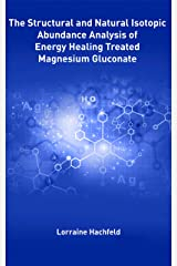 The Structural and Natural Isotopic  Abundance Analysis of  Energy Healing Treated  Magnesium Gluconate Kindle Edition