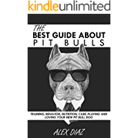 The Best Guide About Pit Bulls: Training, Behavior, Nutrition, Care, Playing and Loving your new Pit Bull Dog