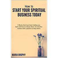 HOW TO START YOUR SPIRITUAL BUSINESS TODAY: 5 Blocks that have been holding you back and how to release them.   For intuitive women with a passion to help others.