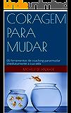 CORAGEM  PARA MUDAR: 05 FERRAMENTAS DE COACHING PARA MUDAR IMEDIATAMENTE A SUA VIDA
